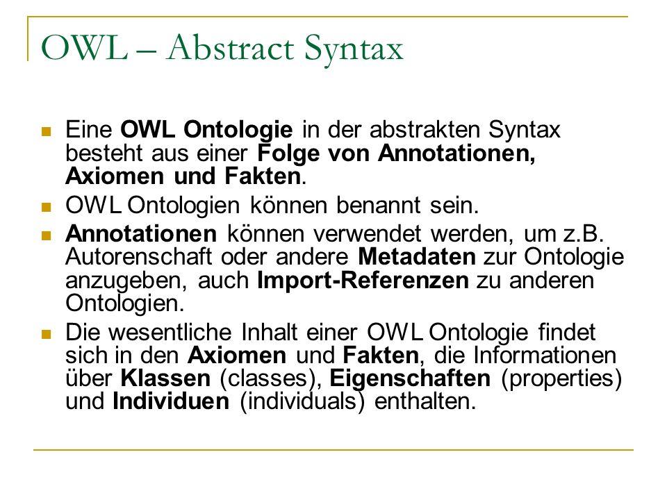 OWL – Abstract Syntax Eine OWL Ontologie in der abstrakten Syntax besteht aus einer Folge von Annotationen, Axiomen und Fakten. OWL Ontologien können