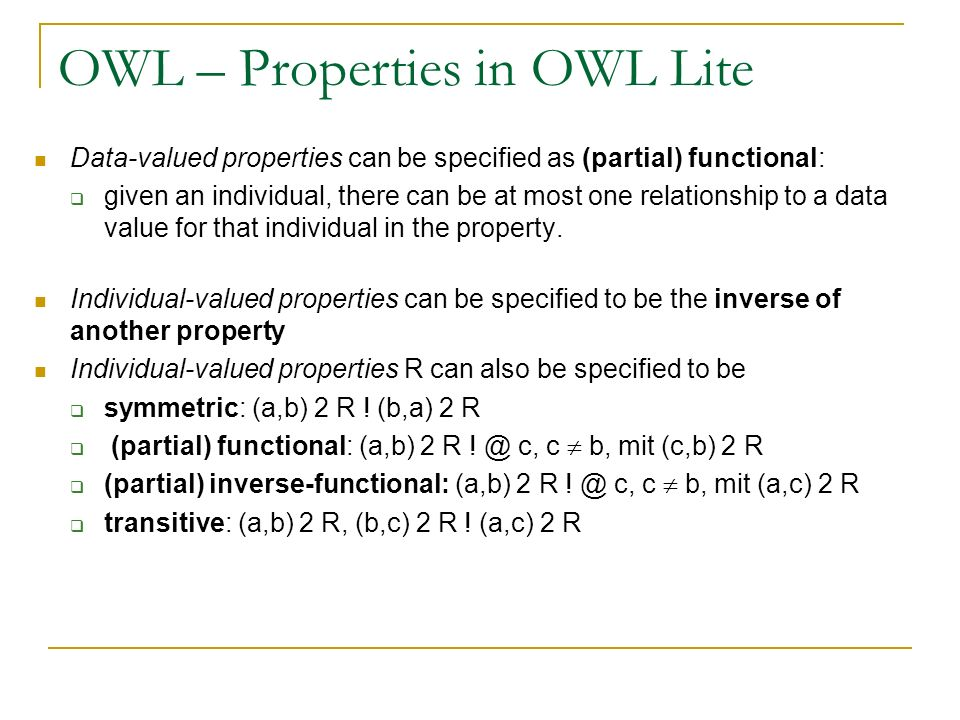 OWL – Properties in OWL Lite Data-valued properties can be specified as (partial) functional: given an individual, there can be at most one relationsh