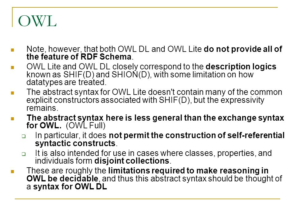 OWL Note, however, that both OWL DL and OWL Lite do not provide all of the feature of RDF Schema. OWL Lite and OWL DL closely correspond to the descri