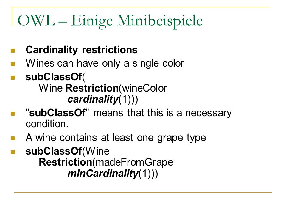 OWL – Einige Minibeispiele Cardinality restrictions Wines can have only a single color subClassOf( Wine Restriction(wineColor cardinality(1)))