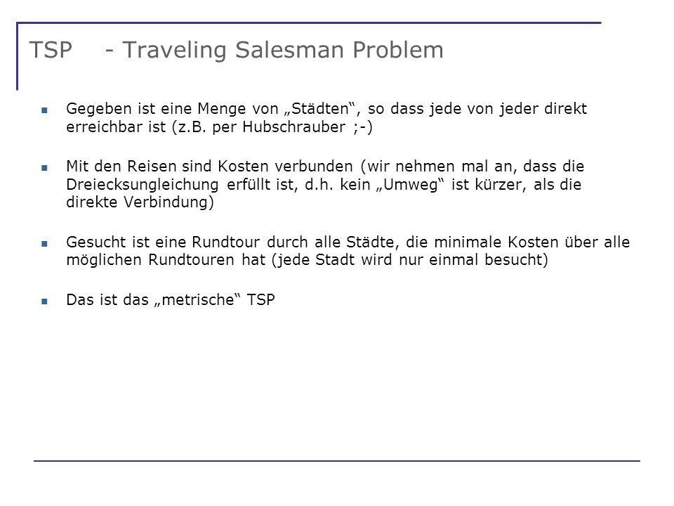 TSP - Traveling Salesman Problem Gegeben ist eine Menge von Städten, so dass jede von jeder direkt erreichbar ist (z.B.