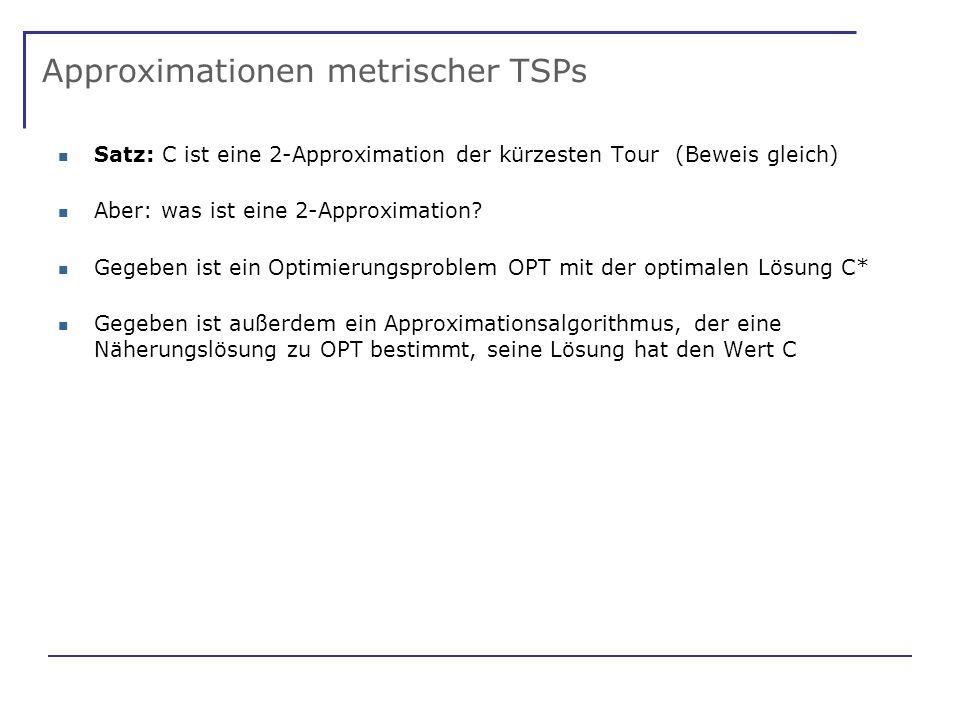Approximationen metrischer TSPs Satz: C ist eine 2-Approximation der kürzesten Tour (Beweis gleich) Aber: was ist eine 2-Approximation.
