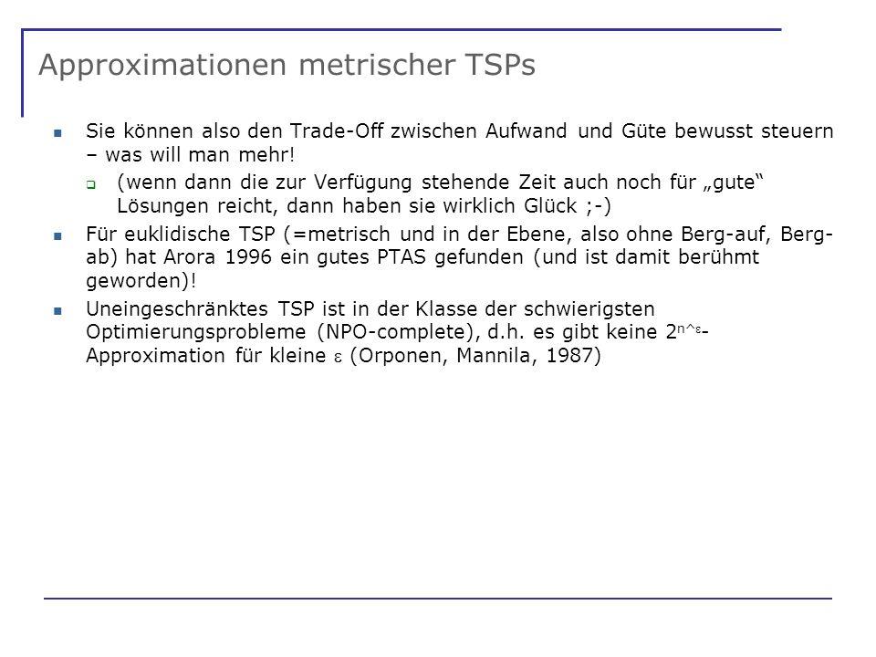 Approximationen metrischer TSPs Sie können also den Trade-Off zwischen Aufwand und Güte bewusst steuern – was will man mehr.