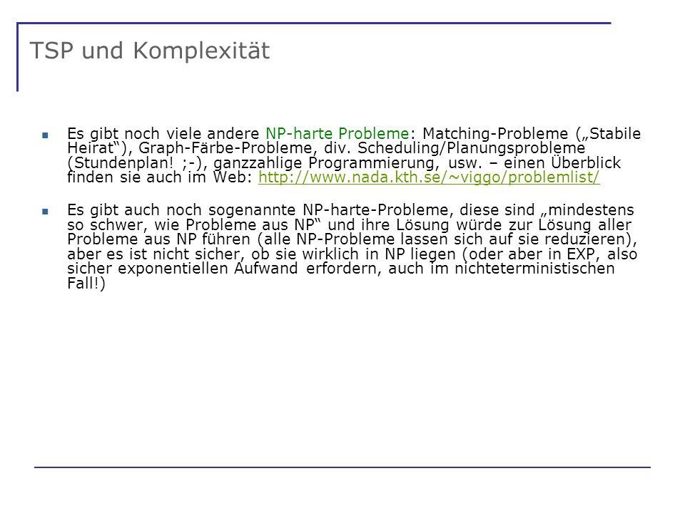 TSP und Komplexität Es gibt noch viele andere NP-harte Probleme: Matching-Probleme (Stabile Heirat), Graph-Färbe-Probleme, div.