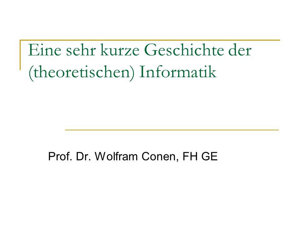 Eine sehr kurze Geschichte der (theoretischen) Informatik Prof. Dr. Wolfram Conen, FH GE