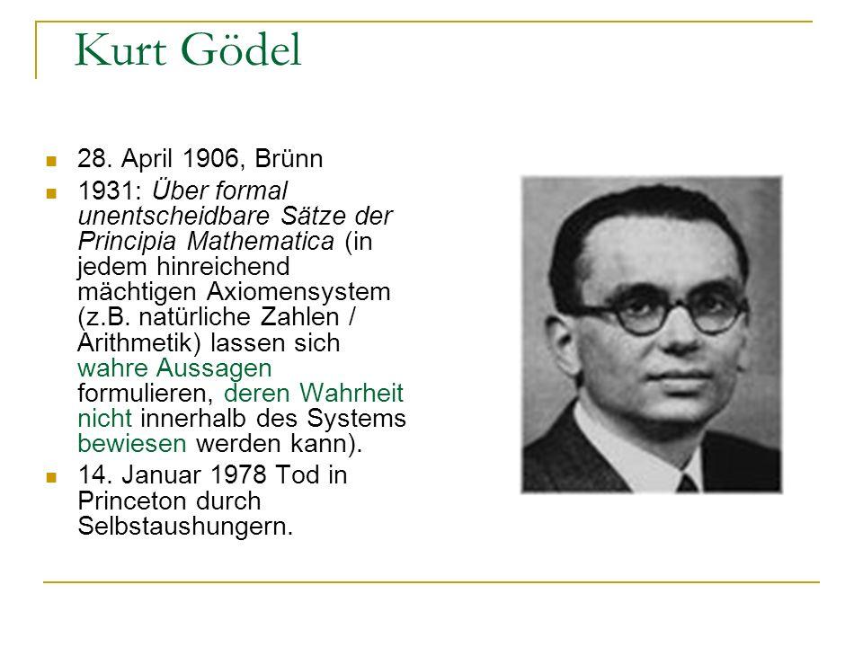 Kurt Gödel 28. April 1906, Brünn 1931: Über formal unentscheidbare Sätze der Principia Mathematica (in jedem hinreichend mächtigen Axiomensystem (z.B.