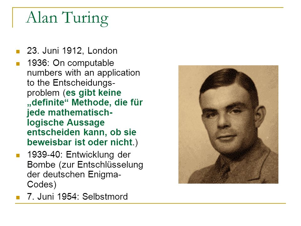 Alan Turing 23. Juni 1912, London 1936: On computable numbers with an application to the Entscheidungs- problem (es gibt keine definite Methode, die f