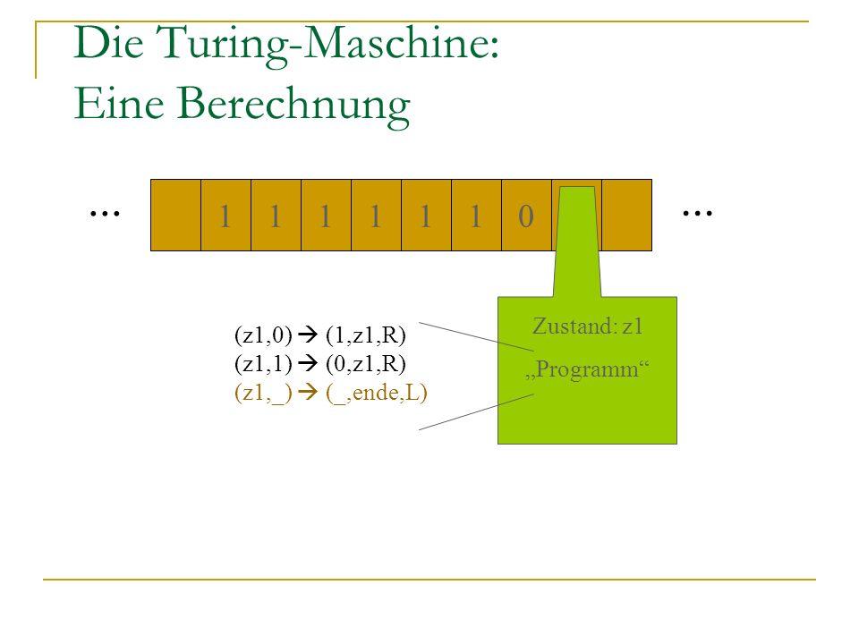 Die Turing-Maschine: Eine Berechnung... 1110011 1 Zustand: z1 Programm (z1,0) (1,z1,R) (z1,1) (0,z1,R) (z1,_) (_,ende,L)