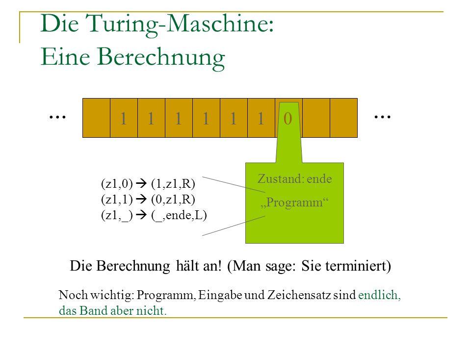 Die Turing-Maschine: Eine Berechnung... 111011 1 Zustand: ende Programm (z1,0) (1,z1,R) (z1,1) (0,z1,R) (z1,_) (_,ende,L) 0 Die Berechnung hält an! (M