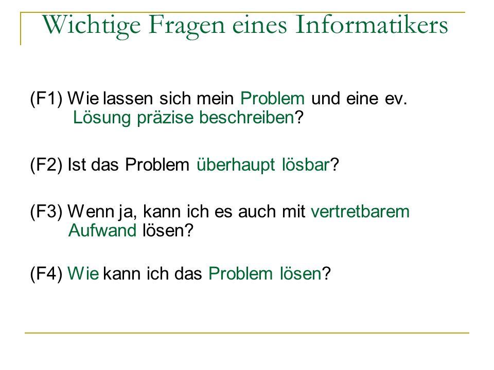 Wichtige Fragen eines Informatikers (F1) Wie lassen sich mein Problem und eine ev. Lösung präzise beschreiben? (F2) Ist das Problem überhaupt lösbar?