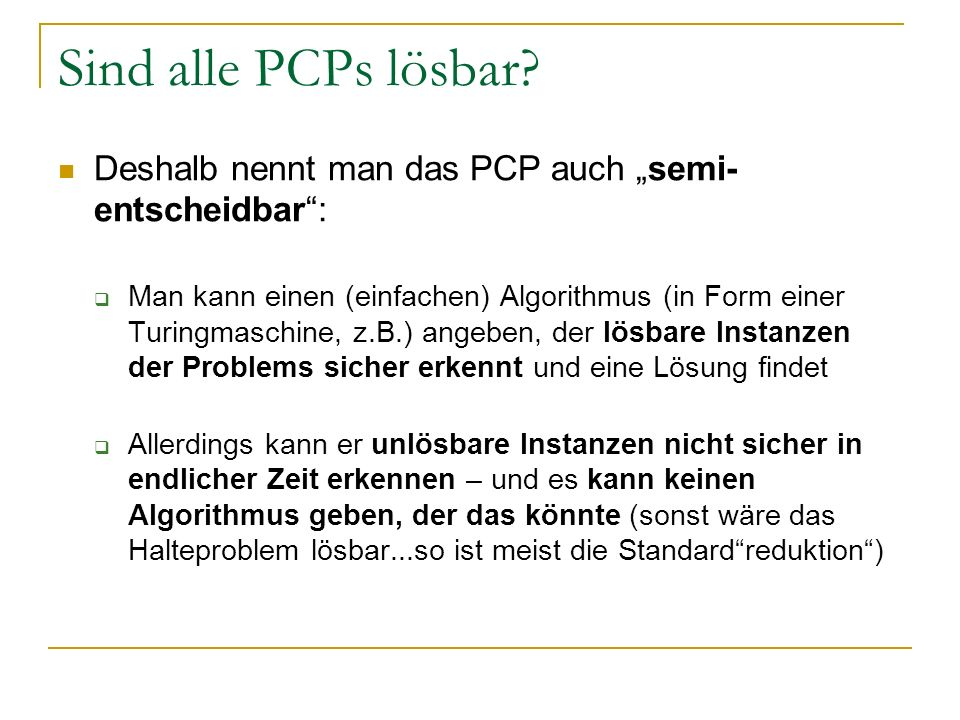 Sind alle PCPs lösbar? Deshalb nennt man das PCP auch semi- entscheidbar: Man kann einen (einfachen) Algorithmus (in Form einer Turingmaschine, z.B.)