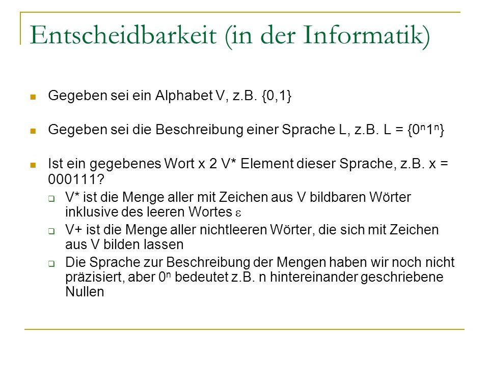 Entscheidbarkeit (in der Informatik) Gegeben sei ein Alphabet V, z.B. {0,1} Gegeben sei die Beschreibung einer Sprache L, z.B. L = {0 n 1 n } Ist ein