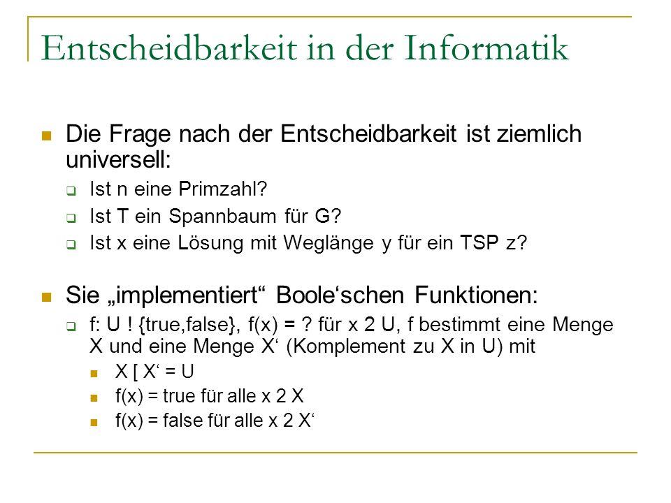 Entscheidbarkeit in der Informatik Die Frage nach der Entscheidbarkeit ist ziemlich universell: Ist n eine Primzahl? Ist T ein Spannbaum für G? Ist x