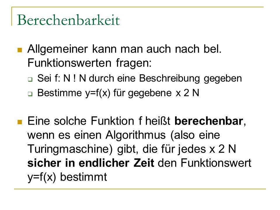 Berechenbarkeit Allgemeiner kann man auch nach bel. Funktionswerten fragen: Sei f: N ! N durch eine Beschreibung gegeben Bestimme y=f(x) für gegebene