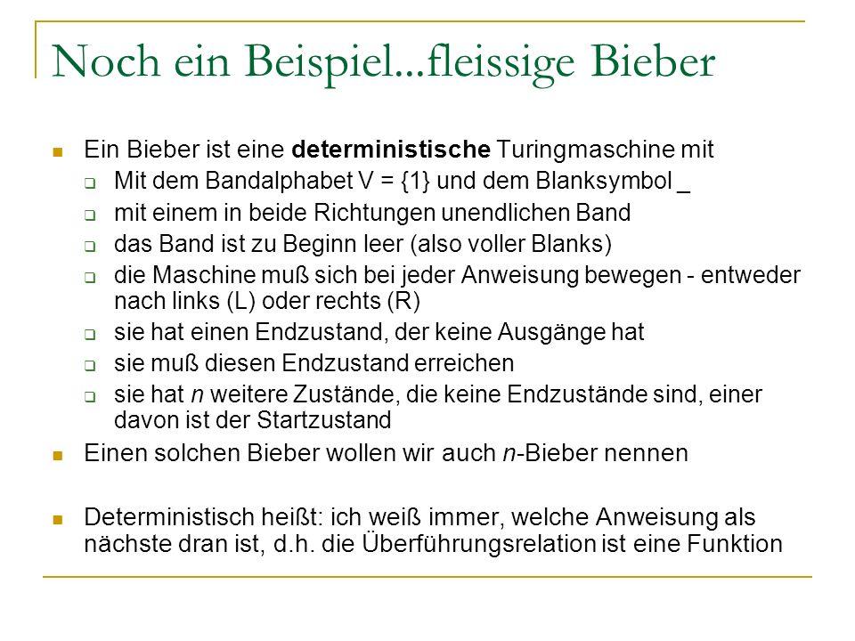 Noch ein Beispiel...fleissige Bieber Ein Bieber ist eine deterministische Turingmaschine mit Mit dem Bandalphabet V = {1} und dem Blanksymbol _ mit ei