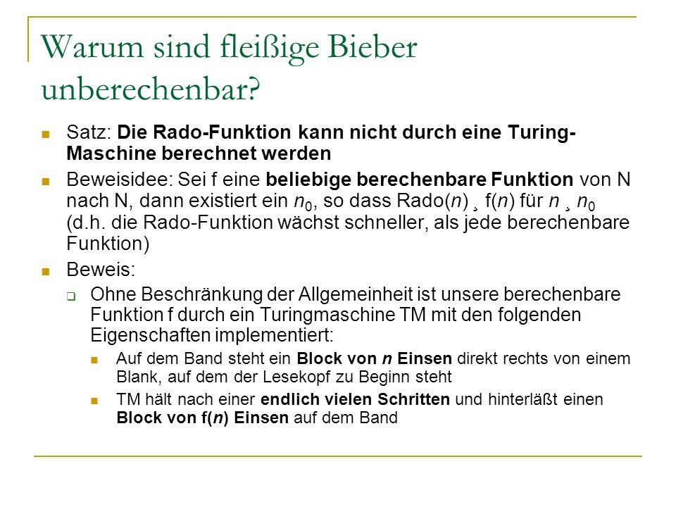 Warum sind fleißige Bieber unberechenbar? Satz: Die Rado-Funktion kann nicht durch eine Turing- Maschine berechnet werden Beweisidee: Sei f eine belie
