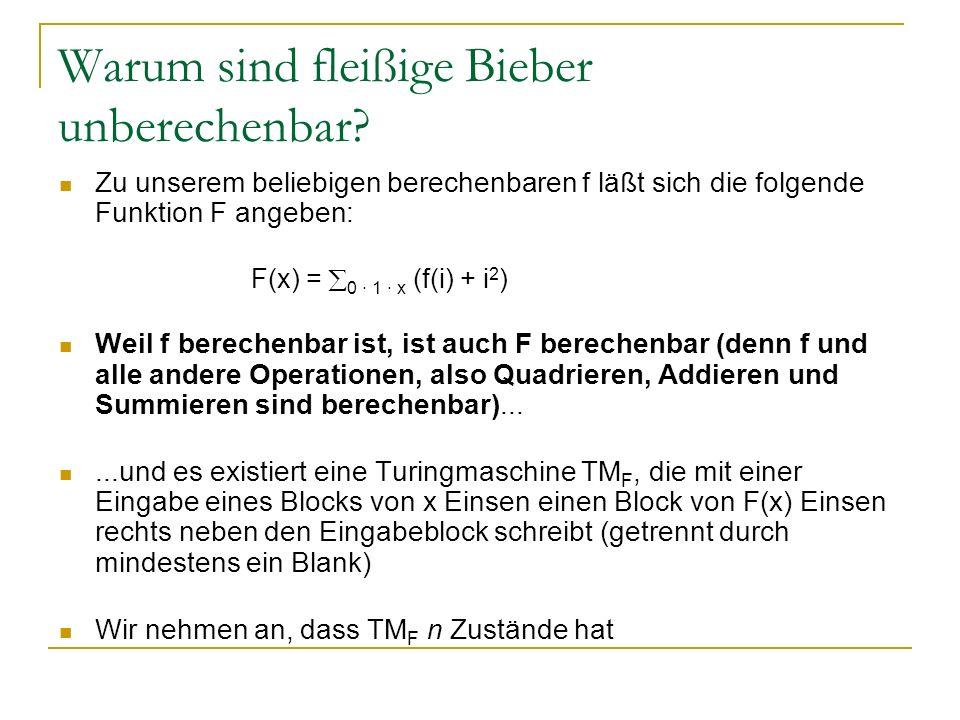 Warum sind fleißige Bieber unberechenbar? Zu unserem beliebigen berechenbaren f läßt sich die folgende Funktion F angeben: F(x) = 0 · 1 · x (f(i) + i