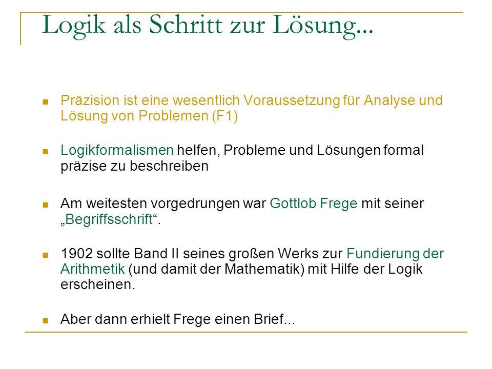 Logik als Schritt zur Lösung... Präzision ist eine wesentlich Voraussetzung für Analyse und Lösung von Problemen (F1) Logikformalismen helfen, Problem