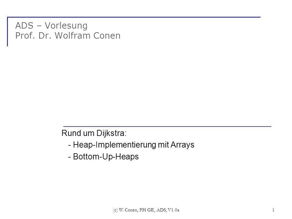 (c) W. Conen, FH GE, ADS, V1.0a1 ADS – Vorlesung Prof. Dr. Wolfram Conen Rund um Dijkstra: - Heap-Implementierung mit Arrays - Bottom-Up-Heaps