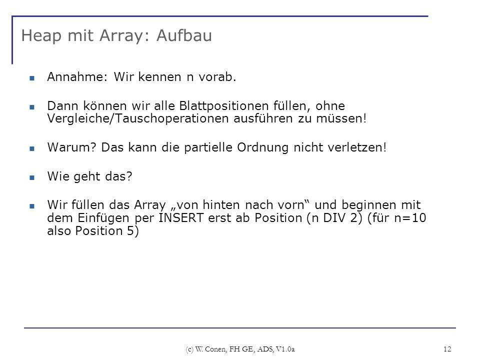 (c) W. Conen, FH GE, ADS, V1.0a 12 Heap mit Array: Aufbau Annahme: Wir kennen n vorab. Dann können wir alle Blattpositionen füllen, ohne Vergleiche/Ta
