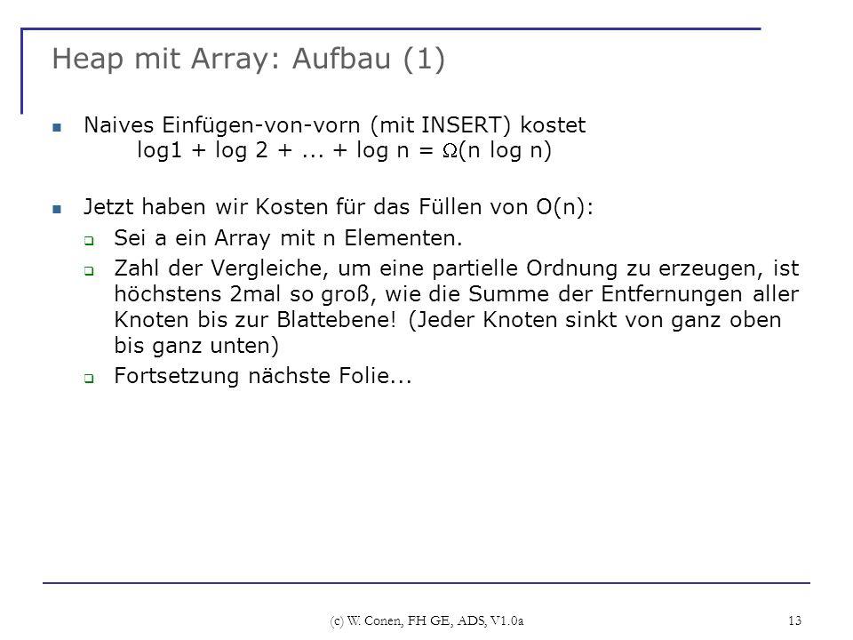 (c) W. Conen, FH GE, ADS, V1.0a 13 Heap mit Array: Aufbau (1) Naives Einfügen-von-vorn (mit INSERT) kostet log1 + log 2 +... + log n = (n log n) Jetzt