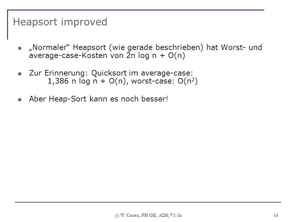 (c) W. Conen, FH GE, ADS, V1.0a 16 Heapsort improved Normaler Heapsort (wie gerade beschrieben) hat Worst- und average-case-Kosten von 2n log n + O(n)
