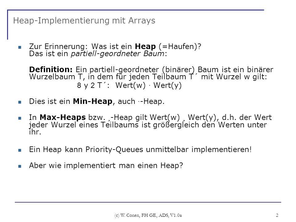 (c) W. Conen, FH GE, ADS, V1.0a 2 Heap-Implementierung mit Arrays Zur Erinnerung: Was ist ein Heap (=Haufen)? Das ist ein partiell-geordneter Baum: De