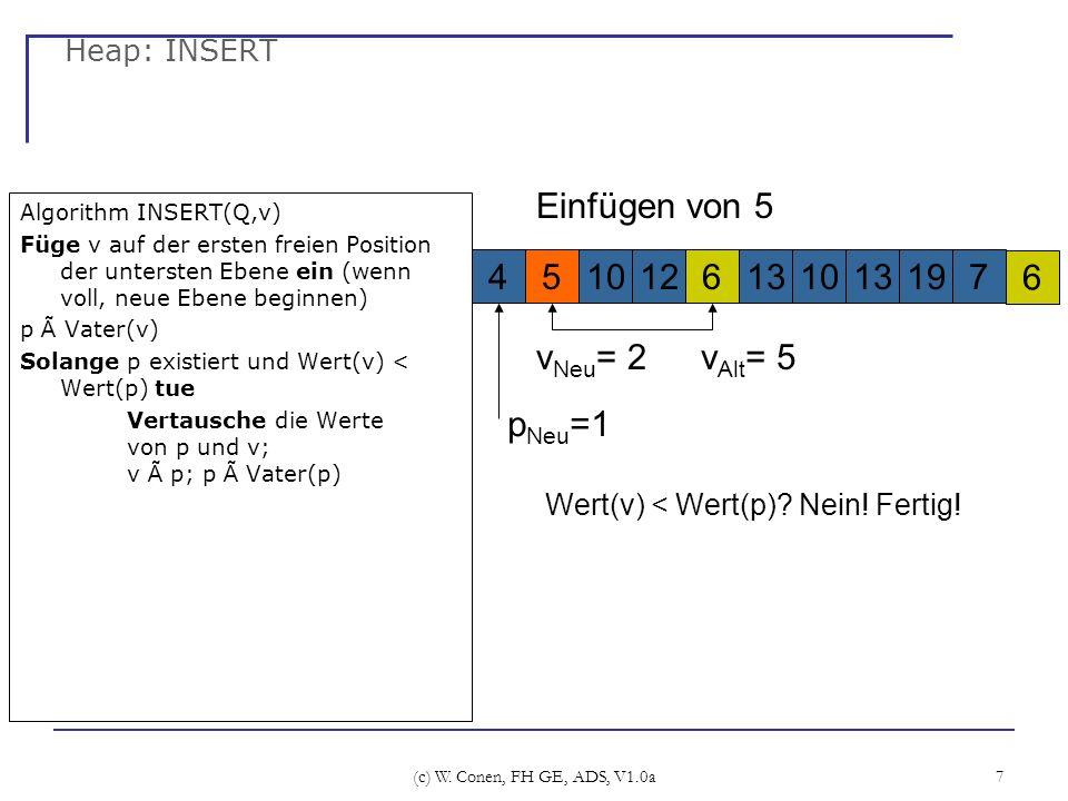 (c) W. Conen, FH GE, ADS, V1.0a 7 Heap: INSERT Algorithm INSERT(Q,v) Füge v auf der ersten freien Position der untersten Ebene ein (wenn voll, neue Eb