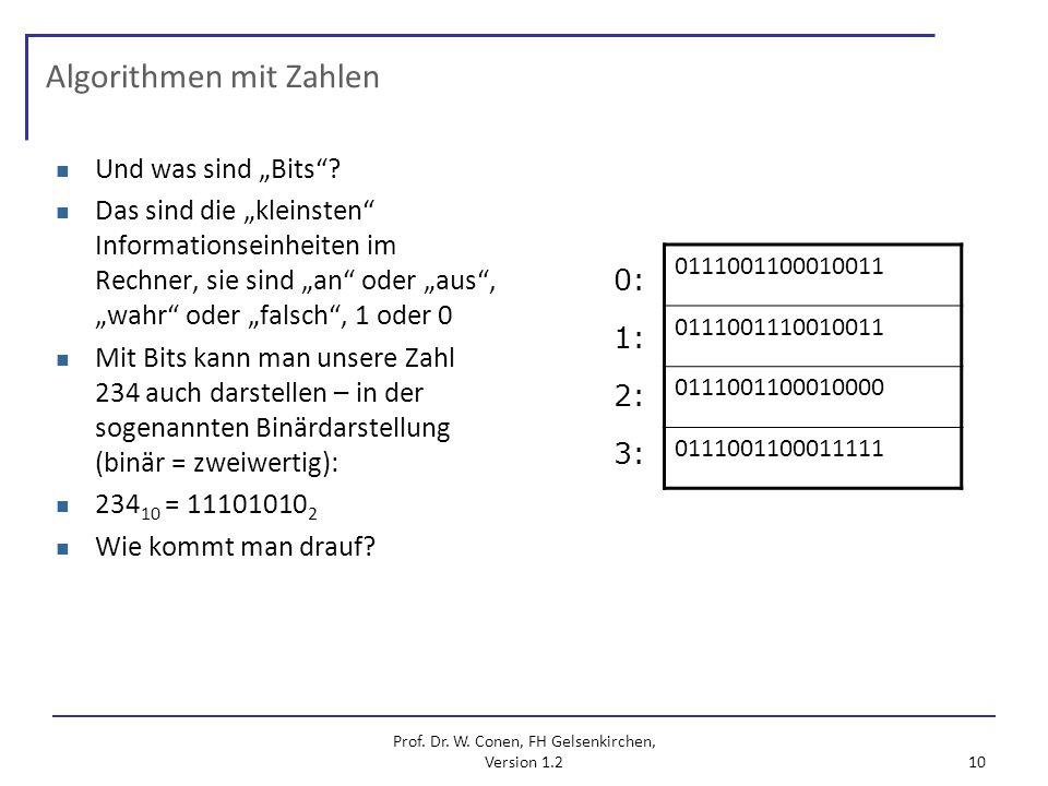 Prof. Dr. W. Conen, FH Gelsenkirchen, Version 1.2 10 Algorithmen mit Zahlen Und was sind Bits? Das sind die kleinsten Informationseinheiten im Rechner