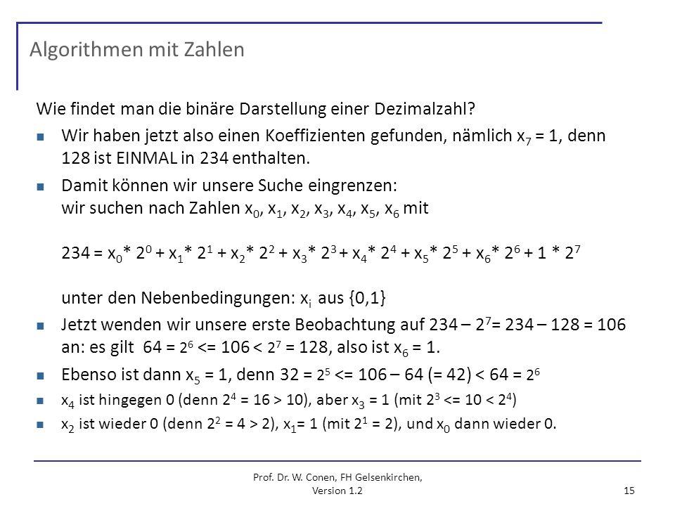 Prof. Dr. W. Conen, FH Gelsenkirchen, Version 1.2 15 Algorithmen mit Zahlen Wie findet man die binäre Darstellung einer Dezimalzahl? Wir haben jetzt a