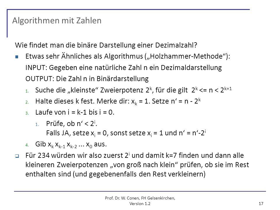 Prof. Dr. W. Conen, FH Gelsenkirchen, Version 1.2 17 Algorithmen mit Zahlen Wie findet man die binäre Darstellung einer Dezimalzahl? Etwas sehr Ähnlic