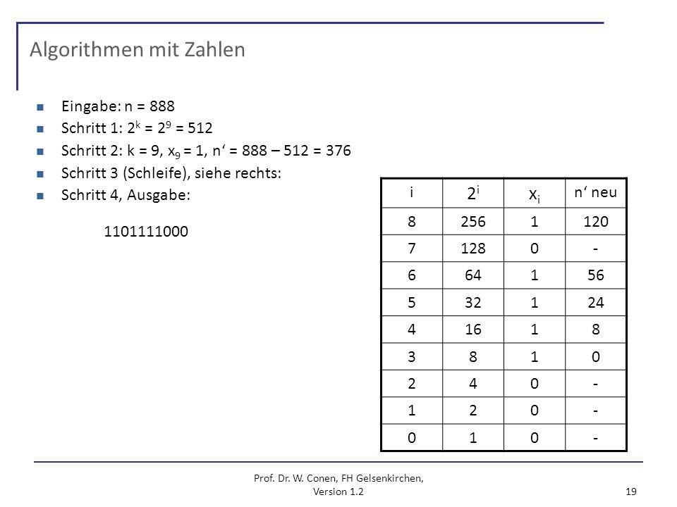 Prof. Dr. W. Conen, FH Gelsenkirchen, Version 1.2 19 Algorithmen mit Zahlen Eingabe: n = 888 Schritt 1: 2 k = 2 9 = 512 Schritt 2: k = 9, x 9 = 1, n =