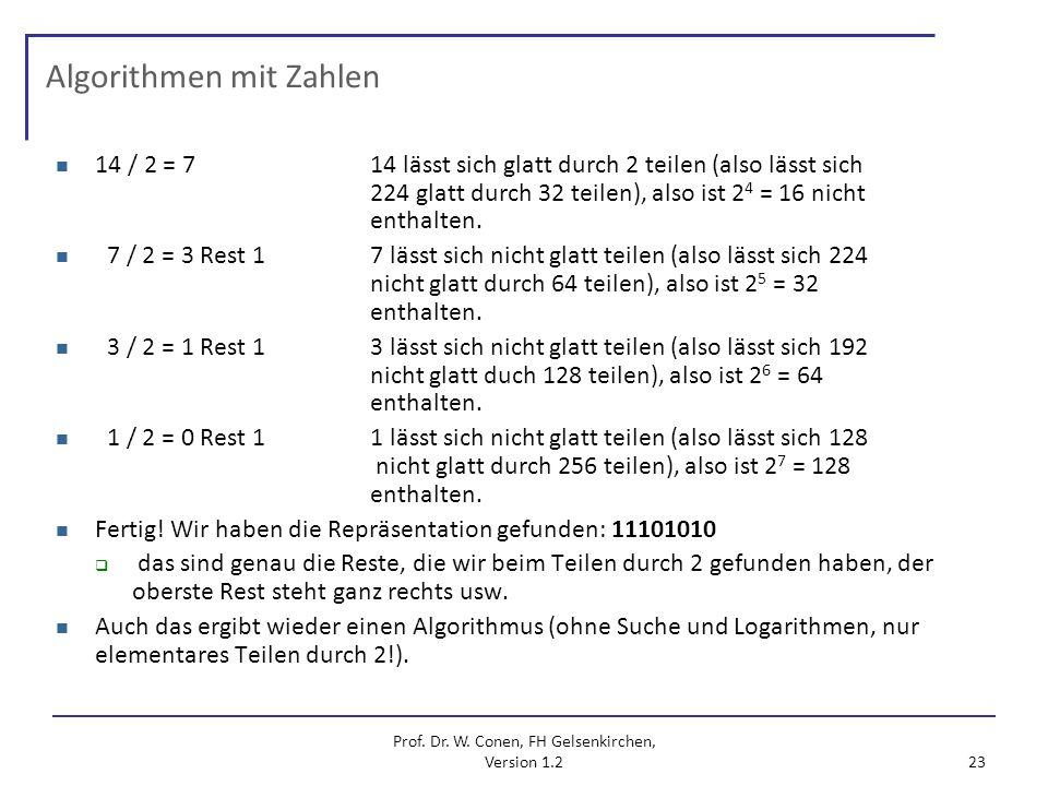 Prof. Dr. W. Conen, FH Gelsenkirchen, Version 1.2 23 Algorithmen mit Zahlen 14 / 2 = 714 lässt sich glatt durch 2 teilen (also lässt sich 224 glatt du