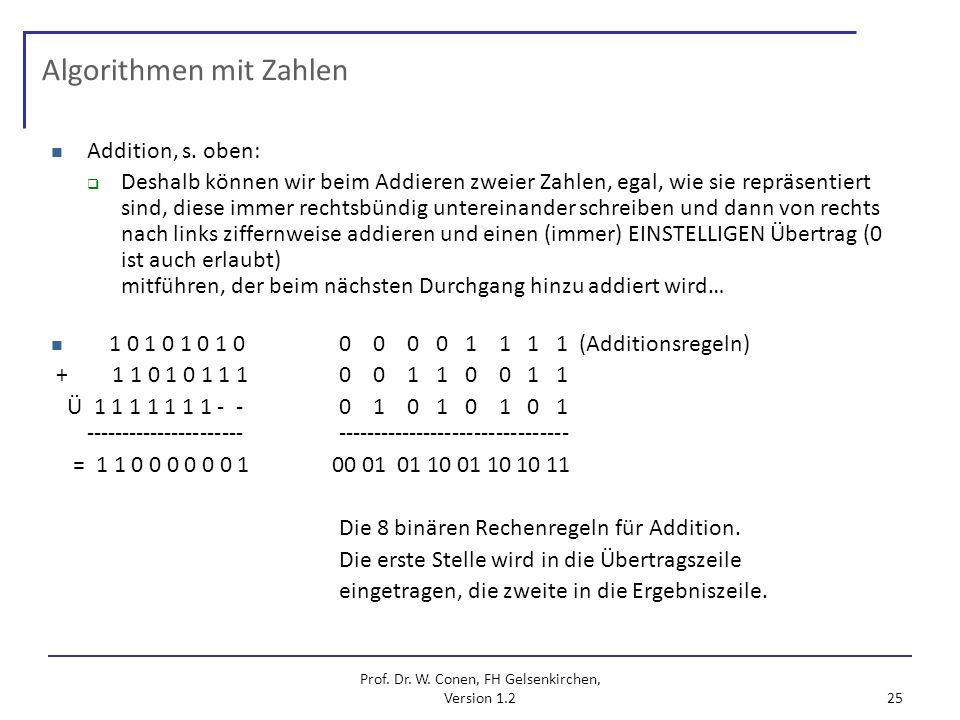 Prof. Dr. W. Conen, FH Gelsenkirchen, Version 1.2 25 Algorithmen mit Zahlen Addition, s. oben: Deshalb können wir beim Addieren zweier Zahlen, egal, w
