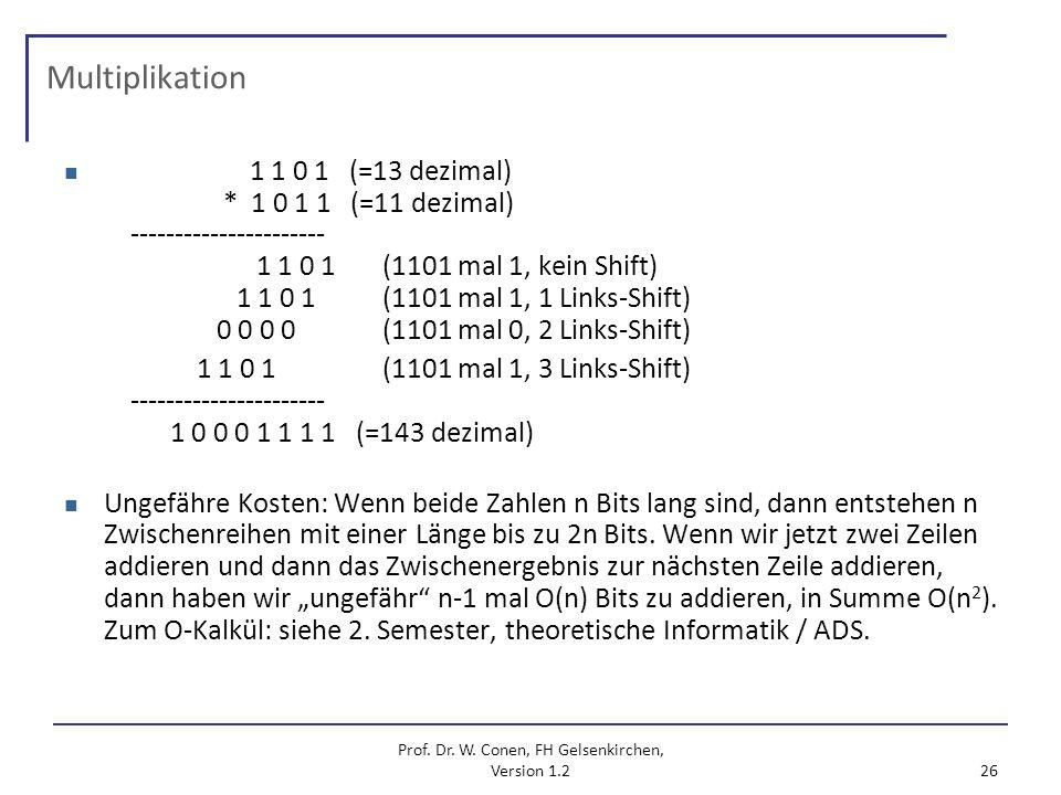 Prof. Dr. W. Conen, FH Gelsenkirchen, Version 1.2 26 Multiplikation 1 1 0 1 (=13 dezimal) * 1 0 1 1 (=11 dezimal) ---------------------- 1 1 0 1 (1101