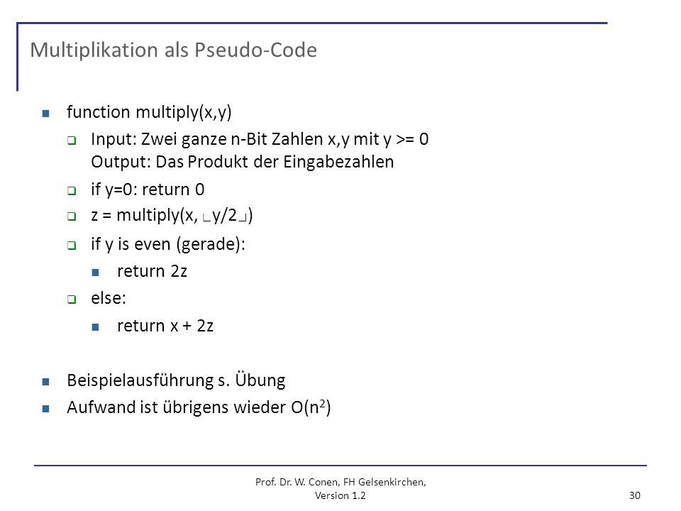Prof. Dr. W. Conen, FH Gelsenkirchen, Version 1.2 30 Multiplikation als Pseudo-Code function multiply(x,y) Input: Zwei ganze n-Bit Zahlen x,y mit y >=