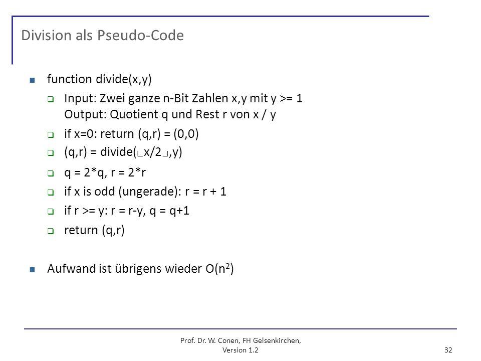 Prof. Dr. W. Conen, FH Gelsenkirchen, Version 1.2 32 Division als Pseudo-Code function divide(x,y) Input: Zwei ganze n-Bit Zahlen x,y mit y >= 1 Outpu