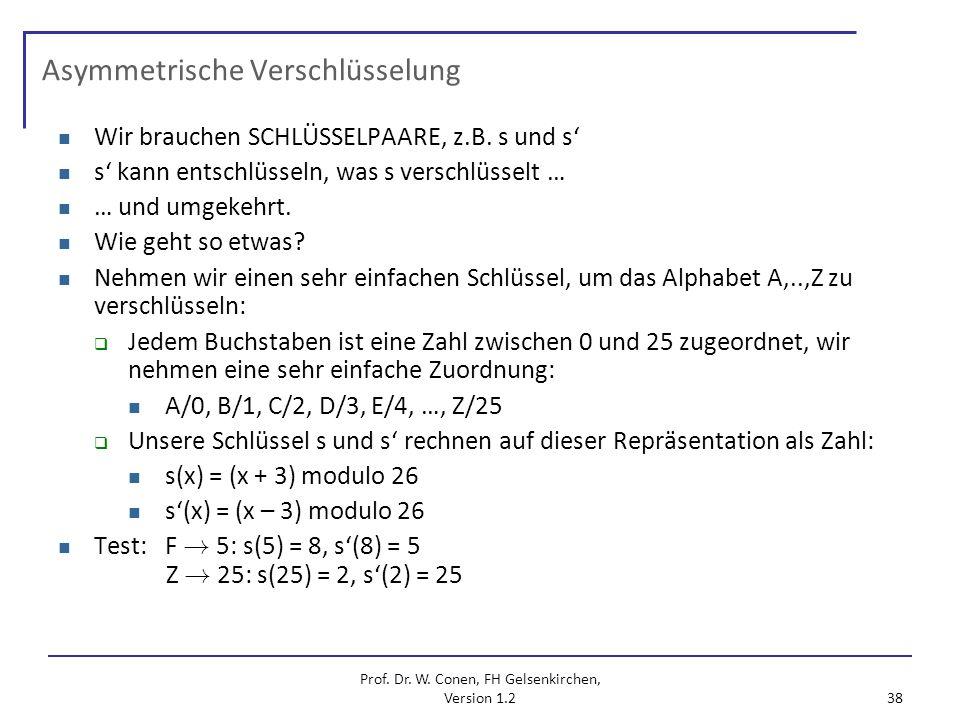 Prof. Dr. W. Conen, FH Gelsenkirchen, Version 1.2 38 Asymmetrische Verschlüsselung Wir brauchen SCHLÜSSELPAARE, z.B. s und s s kann entschlüsseln, was
