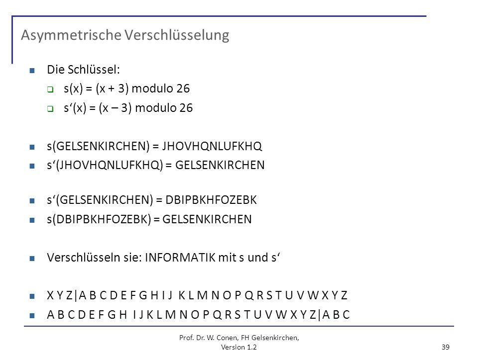 Prof. Dr. W. Conen, FH Gelsenkirchen, Version 1.2 39 Asymmetrische Verschlüsselung Die Schlüssel: s(x) = (x + 3) modulo 26 s(x) = (x – 3) modulo 26 s(