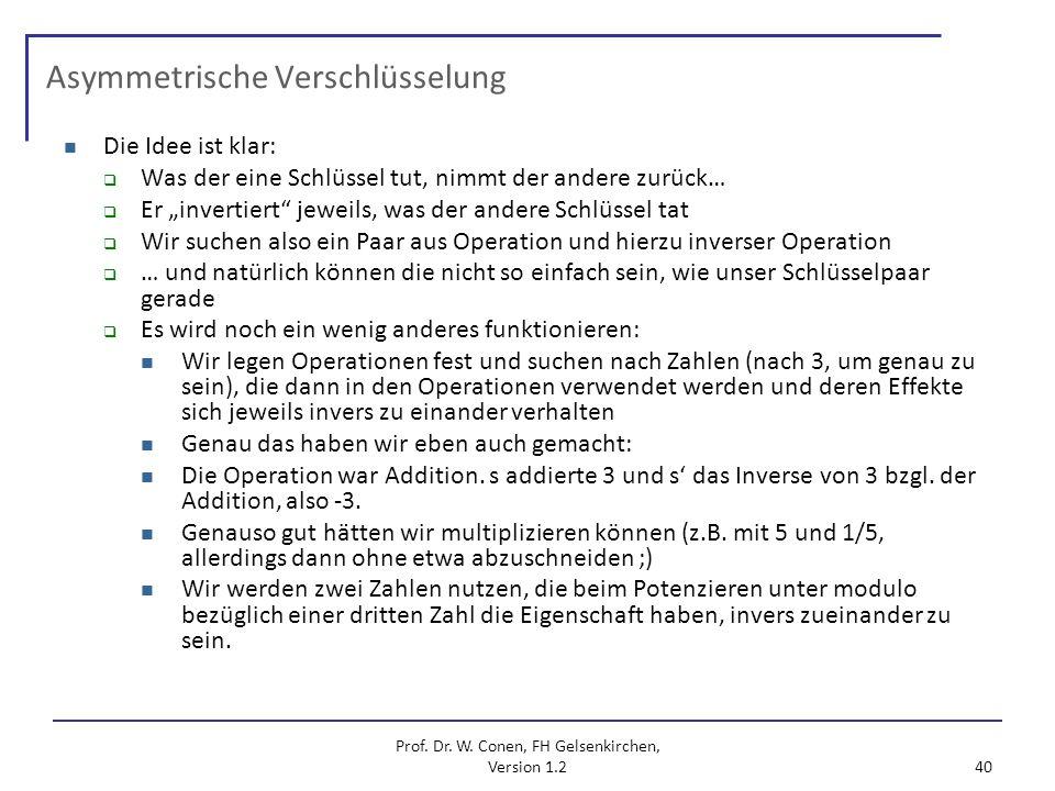 Prof. Dr. W. Conen, FH Gelsenkirchen, Version 1.2 40 Asymmetrische Verschlüsselung Die Idee ist klar: Was der eine Schlüssel tut, nimmt der andere zur