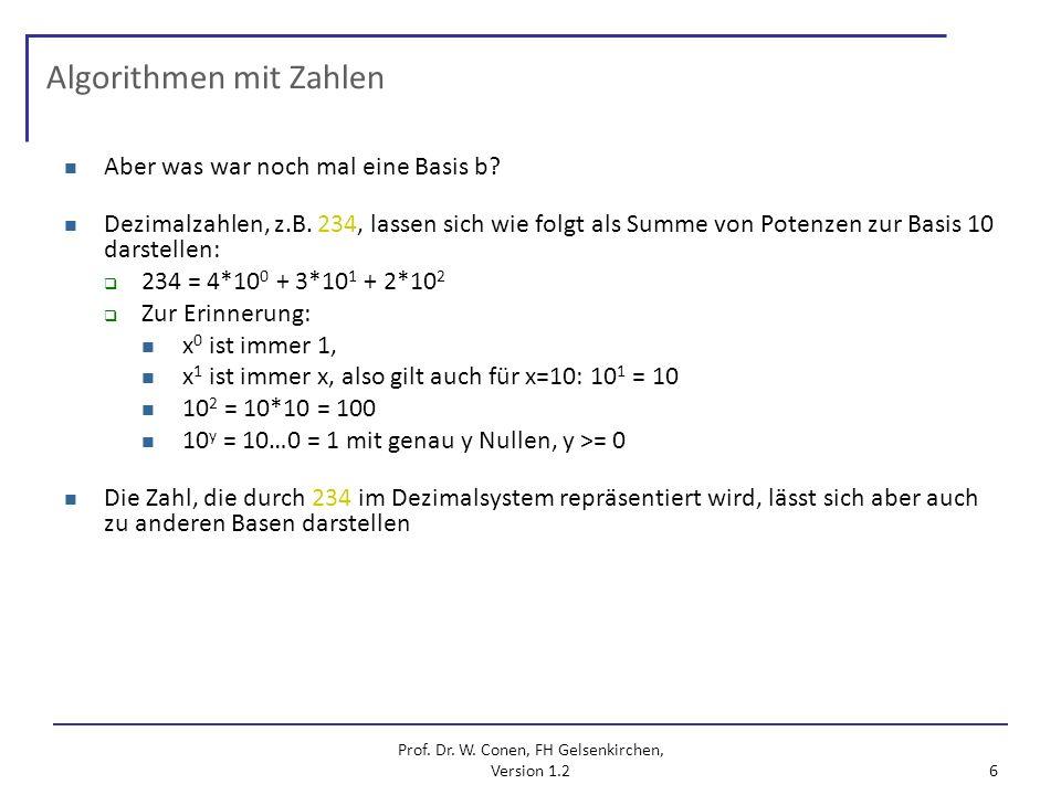 Prof. Dr. W. Conen, FH Gelsenkirchen, Version 1.2 6 Algorithmen mit Zahlen Aber was war noch mal eine Basis b? Dezimalzahlen, z.B. 234, lassen sich wi
