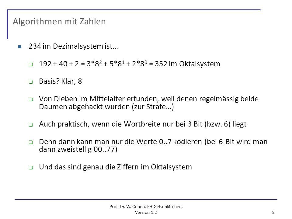 Prof. Dr. W. Conen, FH Gelsenkirchen, Version 1.2 8 Algorithmen mit Zahlen 234 im Dezimalsystem ist… 192 + 40 + 2 = 3*8 2 + 5*8 1 + 2*8 0 = 352 im Okt