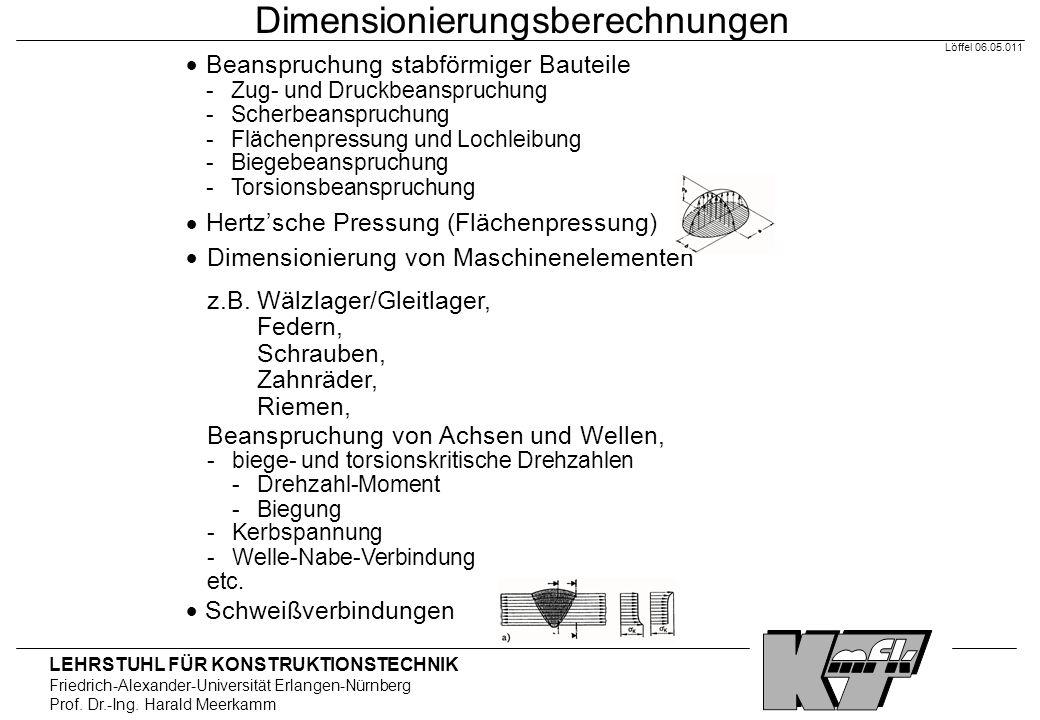 LEHRSTUHL FÜR KONSTRUKTIONSTECHNIK Friedrich-Alexander-Universität Erlangen-Nürnberg Prof. Dr.-Ing. Harald Meerkamm Löffel 06.05.011 Dimensionierungsb