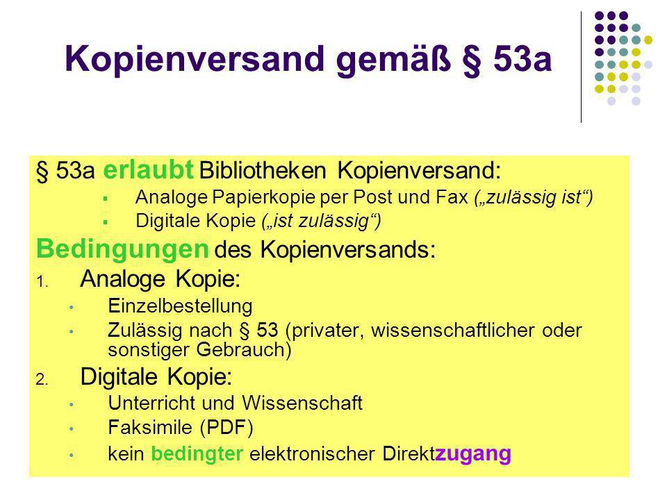 Kopienversand gemäß § 53a § 53a erlaubt Bibliotheken Kopienversand: Analoge Papierkopie per Post und Fax (zulässig ist) Digitale Kopie (ist zulässig) Bedingungen des Kopienversands: 1.
