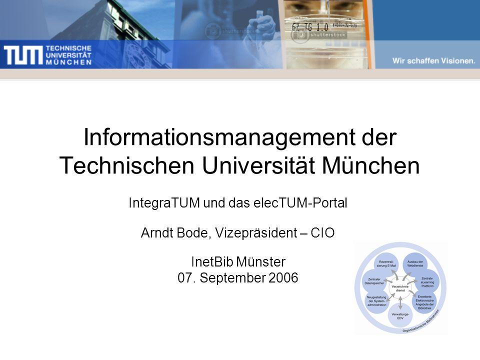Informationsmanagement der Technischen Universität München IntegraTUM und das elecTUM-Portal Arndt Bode, Vizepräsident – CIO InetBib Münster 07. Septe