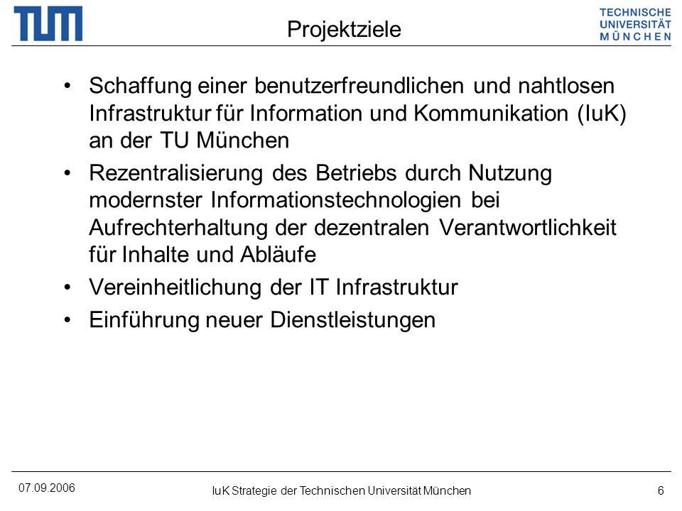 07.09.2006 IuK Strategie der Technischen Universität München6 Projektziele Schaffung einer benutzerfreundlichen und nahtlosen Infrastruktur für Inform