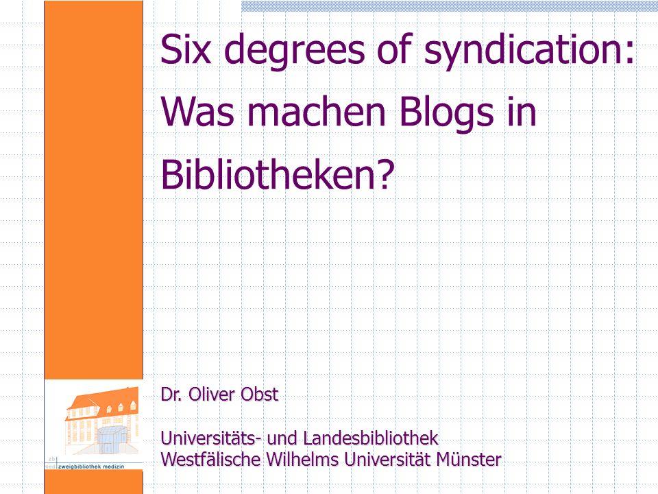 Six degrees of syndication: Was machen Blogs in Bibliotheken? Dr. Oliver Obst Universitäts- und Landesbibliothek Westfälische Wilhelms Universität Mün