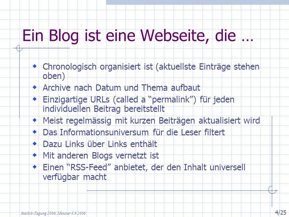 Inetbib-Tagung 2006, Münster 8.9.2006 4/25 Ein Blog ist eine Webseite, die … Chronologisch organisiert ist (aktuellste Einträge stehen oben) Archive nach Datum und Thema aufbaut Einzigartige URLs (called a permalink) für jeden individuellen Beitrag bereitstellt Meist regelmässig mit kurzen Beiträgen aktualisiert wird Das Informationsuniversum für die Leser filtert Dazu Links über Links enthält Mit anderen Blogs vernetzt ist Einen RSS-Feed anbietet, der den Inhalt universell verfügbar macht