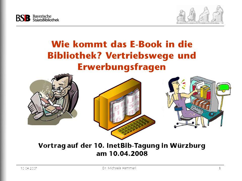 10.04.2007 Dr. Michaela Hammerl1 Wie kommt das E-Book in die Bibliothek? Vertriebswege und Erwerbungsfragen Vortrag auf der 10. InetBib-Tagung in Würz