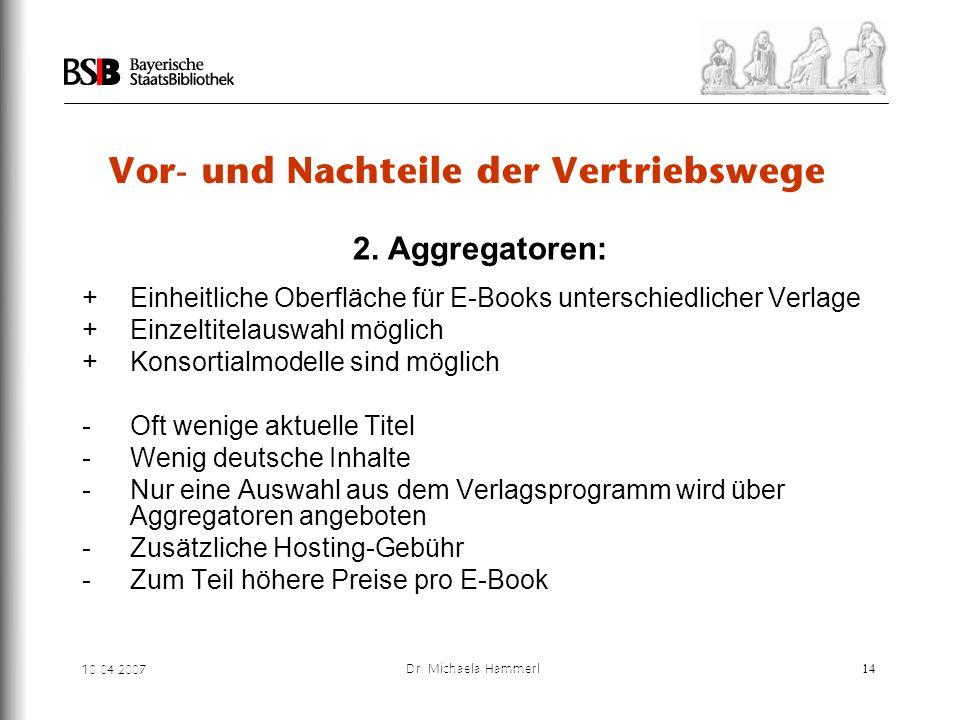 10.04.2007 Dr. Michaela Hammerl14 Vor- und Nachteile der Vertriebswege 2. Aggregatoren: + Einheitliche Oberfläche für E-Books unterschiedlicher Verlag